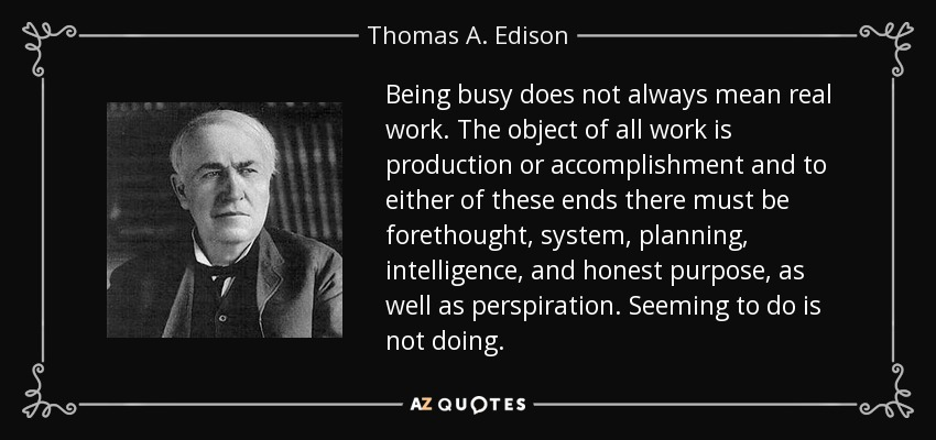 Being busy does not always mean real work. The object of all work is production or accomplishment and to either of these ends there must be forethought, system, planning, intelligence, and honest purpose, as well as perspiration. Seeming to do is not doing. - Thomas A. Edison