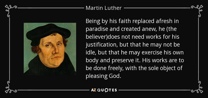 Being by his faith replaced afresh in paradise and created anew, he (the believer)does not need works for his justification, but that he may not be idle, but that he may exercise his own body and preserve it. His works are to be done freely, with the sole object of pleasing God. - Martin Luther