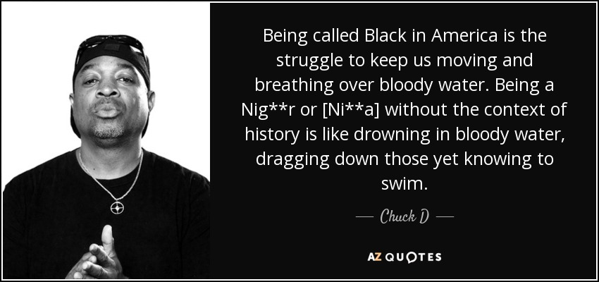 Being called Black in America is the struggle to keep us moving and breathing over bloody water. Being a Nig**r or [Ni**a] without the context of history is like drowning in bloody water, dragging down those yet knowing to swim. - Chuck D