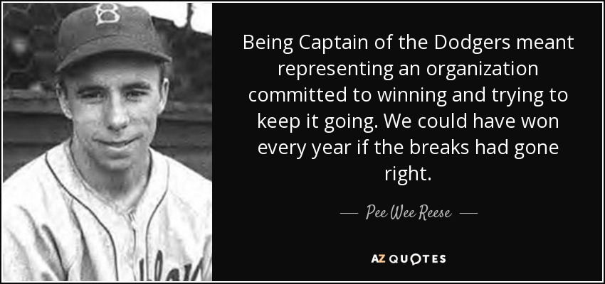 Being Captain of the Dodgers meant representing an organization committed to winning and trying to keep it going. We could have won every year if the breaks had gone right. - Pee Wee Reese