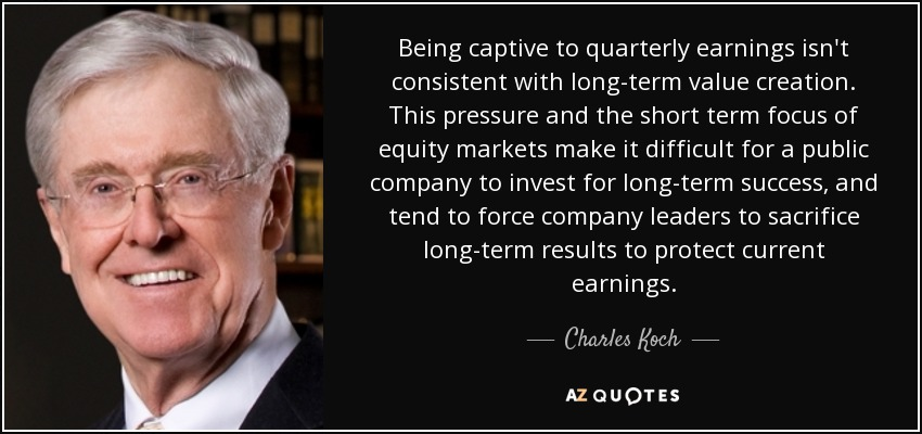 Being captive to quarterly earnings isn't consistent with long-term value creation. This pressure and the short term focus of equity markets make it difficult for a public company to invest for long-term success, and tend to force company leaders to sacrifice long-term results to protect current earnings. - Charles Koch