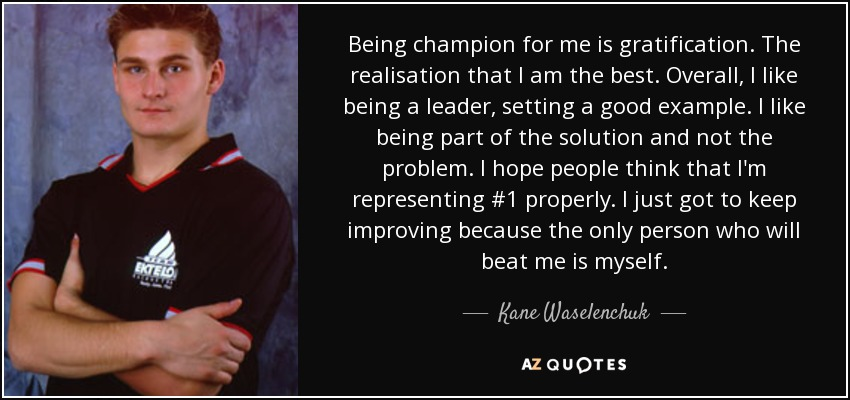 Kane Waselenchuk Quote Being Champion For Me Is Gratification The