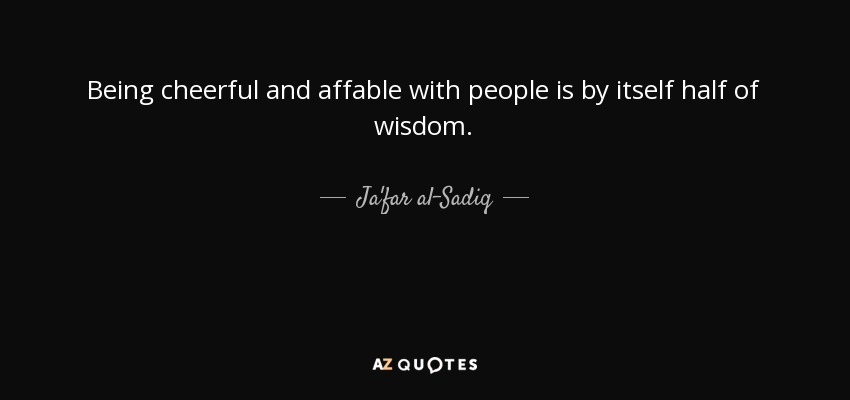Being cheerful and affable with people is by itself half of wisdom. - Ja'far al-Sadiq