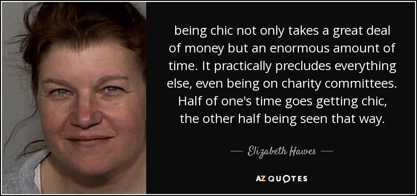 being chic not only takes a great deal of money but an enormous amount of time. It practically precludes everything else, even being on charity committees. Half of one's time goes getting chic, the other half being seen that way. - Elizabeth Hawes