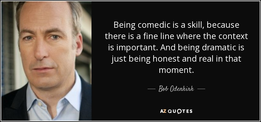 Being comedic is a skill, because there is a fine line where the context is important. And being dramatic is just being honest and real in that moment. - Bob Odenkirk