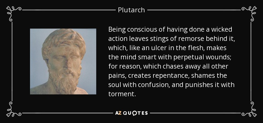Being conscious of having done a wicked action leaves stings of remorse behind it, which, like an ulcer in the flesh, makes the mind smart with perpetual wounds; for reason, which chases away all other pains, creates repentance, shames the soul with confusion, and punishes it with torment. - Plutarch