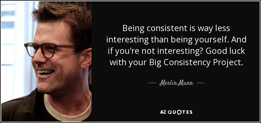 Merlin Mann Quote Being Consistent Is Way Less Interesting Than