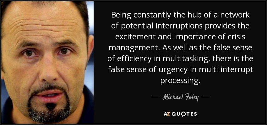 Being constantly the hub of a network of potential interruptions provides the excitement and importance of crisis management. As well as the false sense of efficiency in multitasking, there is the false sense of urgency in multi-interrupt processing. - Michael Foley