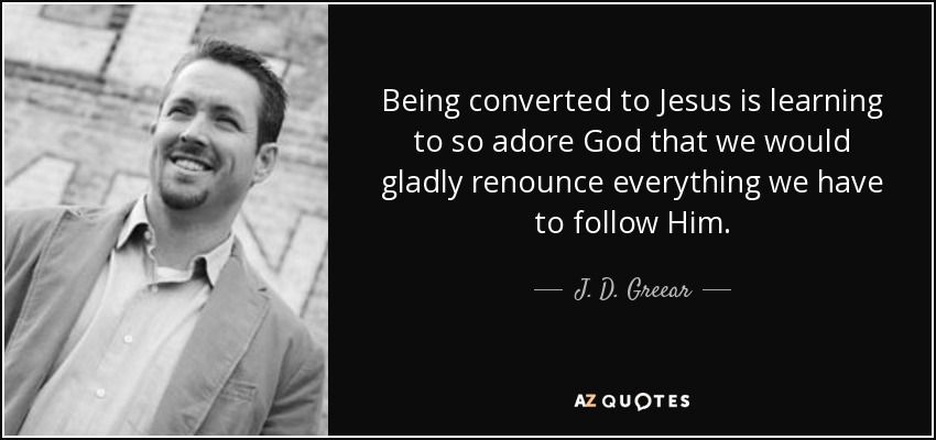 Being converted to Jesus is learning to so adore God that we would gladly renounce everything we have to follow Him. - J. D. Greear