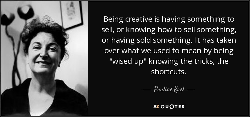 Being creative is having something to sell, or knowing how to sell something, or having sold something. It has taken over what we used to mean by being