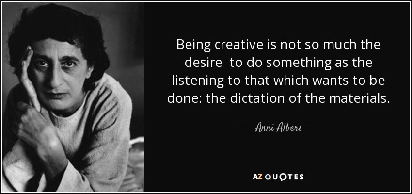 Being creative is not so much the desire to do something as the listening to that which wants to be done: the dictation of the materials. - Anni Albers