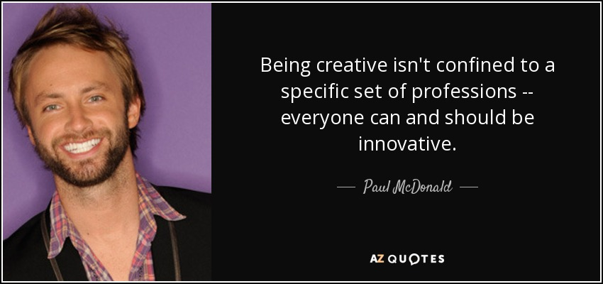 Being creative isn't confined to a specific set of professions -- everyone can and should be innovative. - Paul McDonald