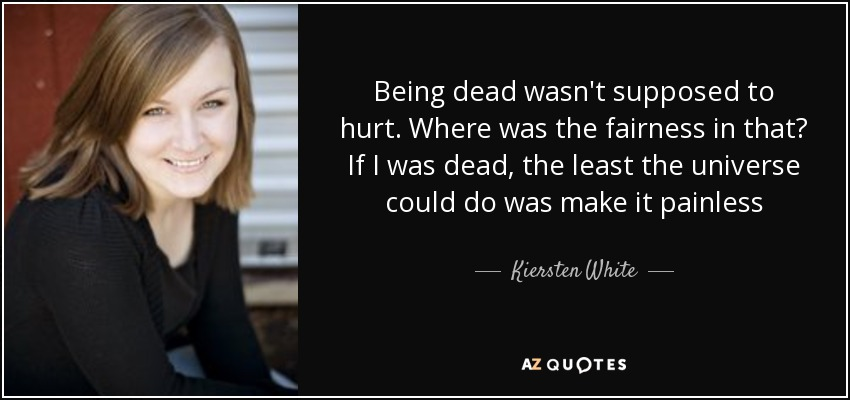 Being dead wasn't supposed to hurt. Where was the fairness in that? If I was dead, the least the universe could do was make it painless - Kiersten White