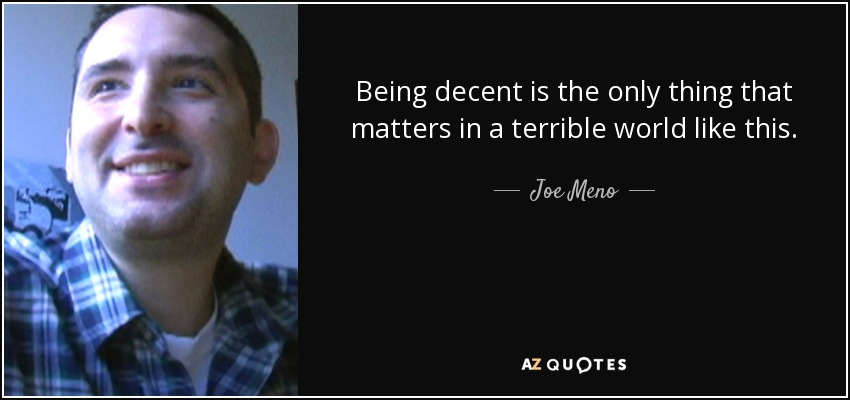 Being decent is the only thing that matters in a terrible world like this. - Joe Meno