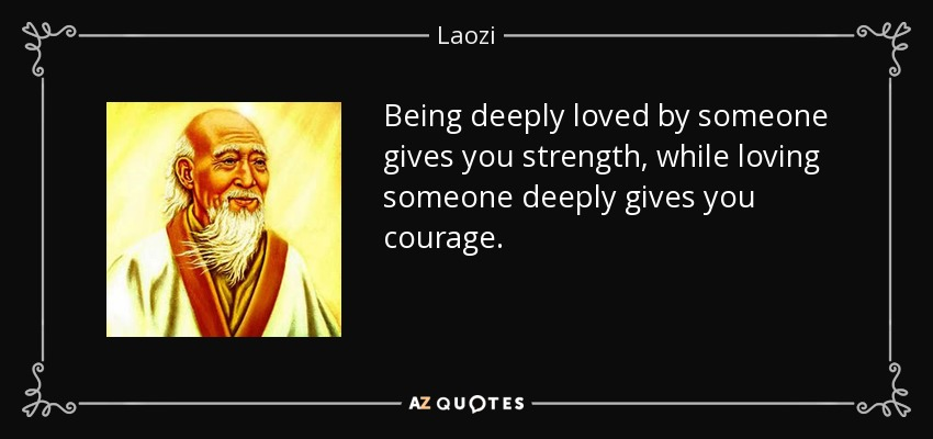 Being deeply loved by someone gives you strength, while loving someone deeply gives you courage. - Laozi