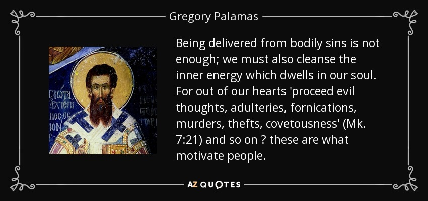 Being delivered from bodily sins is not enough; we must also cleanse the inner energy which dwells in our soul. For out of our hearts 'proceed evil thoughts, adulteries, fornications, murders, thefts, covetousness' (Mk. 7:21) and so on ? these are what motivate people. - Gregory Palamas