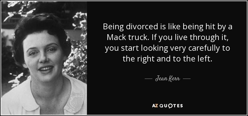 Being divorced is like being hit by a Mack truck. If you live through it, you start looking very carefully to the right and to the left. - Jean Kerr
