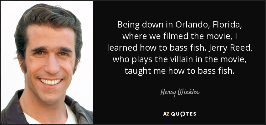 Being down in Orlando, Florida, where we filmed the movie, I learned how to bass fish. Jerry Reed, who plays the villain in the movie, taught me how to bass fish. - Henry Winkler