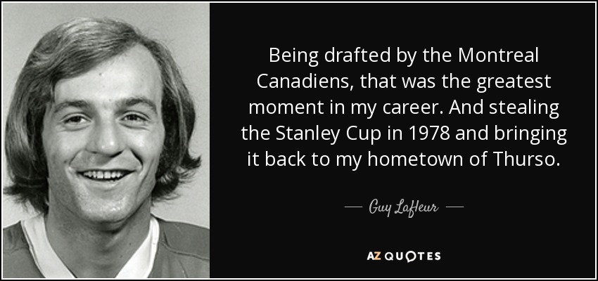 Being drafted by the Montreal Canadiens, that was the greatest moment in my career. And stealing the Stanley Cup in 1978 and bringing it back to my hometown of Thurso. - Guy Lafleur