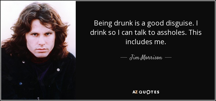 Being drunk is a good disguise. I drink so I can talk to assholes. This includes me. - Jim Morrison