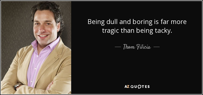 Being dull and boring is far more tragic than being tacky. - Thom Filicia