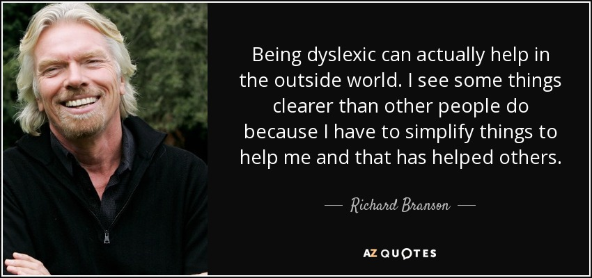 Being dyslexic can actually help in the outside world. I see some things clearer than other people do because I have to simplify things to help me and that has helped others. - Richard Branson