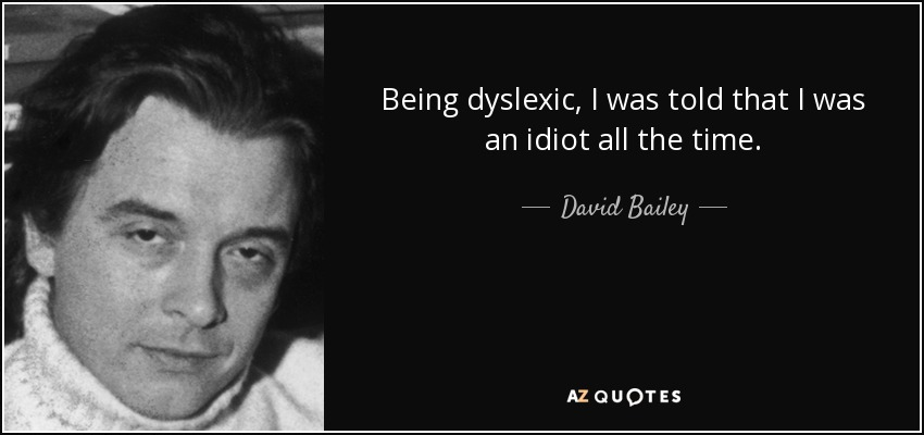 Being dyslexic, I was told that I was an idiot all the time. - David Bailey