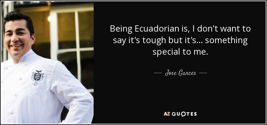 Being Ecuadorian is, I don't want to say it's tough but it's... something special to me. - Jose Garces