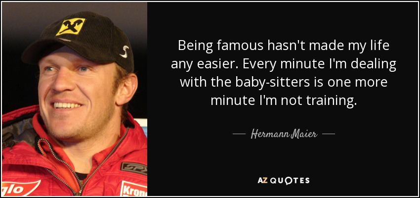 Being famous hasn't made my life any easier. Every minute I'm dealing with the baby-sitters is one more minute I'm not training. - Hermann Maier