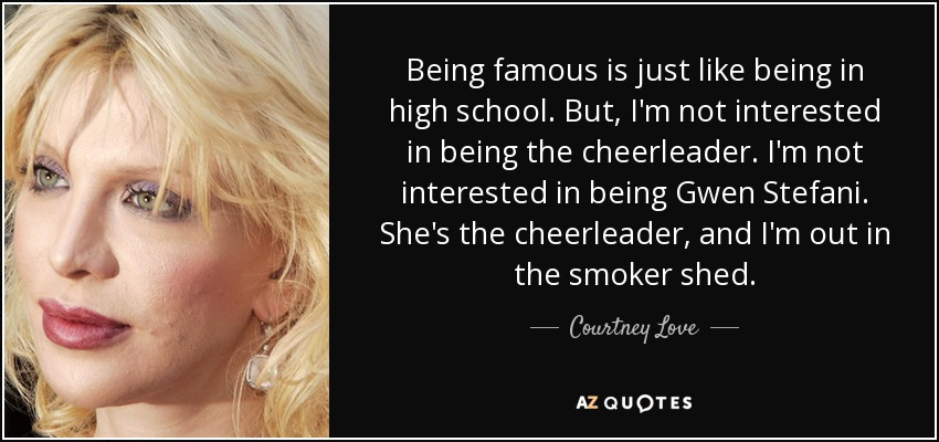 Being famous is just like being in high school. But, I'm not interested in being the cheerleader. I'm not interested in being Gwen Stefani. She's the cheerleader, and I'm out in the smoker shed. - Courtney Love