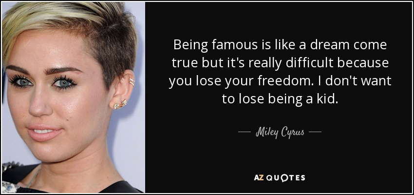 Being famous is like a dream come true but it's really difficult because you lose your freedom. I don't want to lose being a kid. - Miley Cyrus