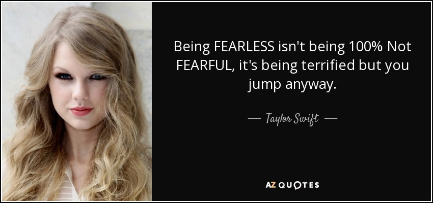 Being FEARLESS isn't being 100% Not FEARFUL, it's being terrified but you jump anyway... - Taylor Swift