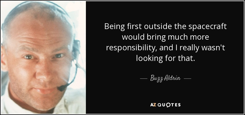 Being first outside the spacecraft would bring much more responsibility, and I really wasn't looking for that. - Buzz Aldrin