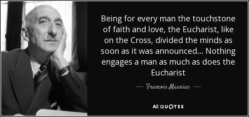 Being for every man the touchstone of faith and love, the Eucharist, like on the Cross, divided the minds as soon as it was announced... Nothing engages a man as much as does the Eucharist - Francois Mauriac