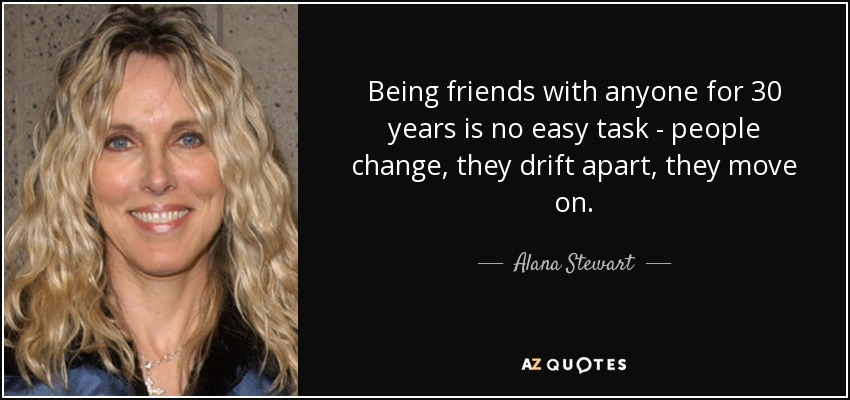 Being friends with anyone for 30 years is no easy task - people change, they drift apart, they move on. - Alana Stewart