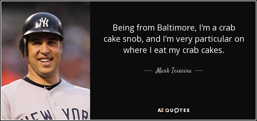 Being from Baltimore, I'm a crab cake snob, and I'm very particular on where I eat my crab cakes. - Mark Teixeira