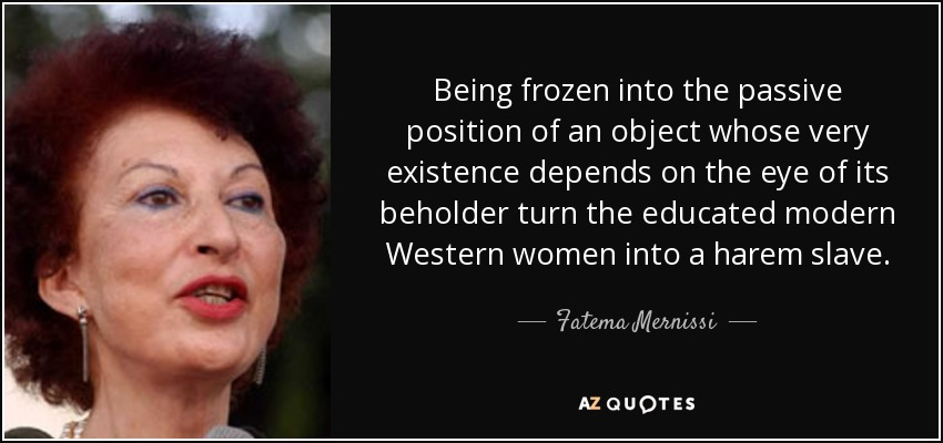 Being frozen into the passive position of an object whose very existence depends on the eye of its beholder turn the educated modern Western women into a harem slave. - Fatema Mernissi