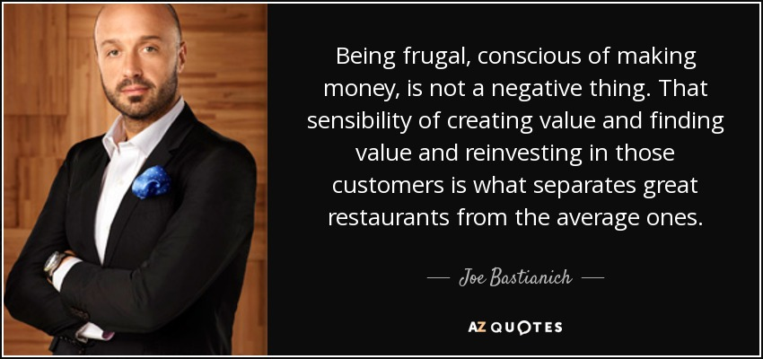 Being frugal, conscious of making money, is not a negative thing. That sensibility of creating value and finding value and reinvesting in those customers is what separates great restaurants from the average ones. - Joe Bastianich
