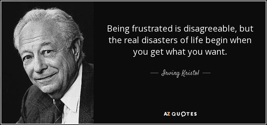 Being frustrated is disagreeable, but the real disasters of life begin when you get what you want. - Irving Kristol