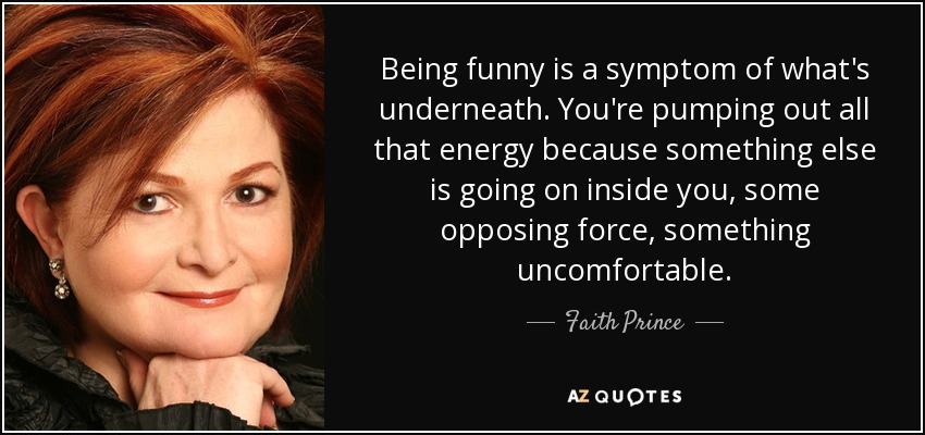 Being funny is a symptom of what's underneath. You're pumping out all that energy because something else is going on inside you, some opposing force, something uncomfortable. - Faith Prince