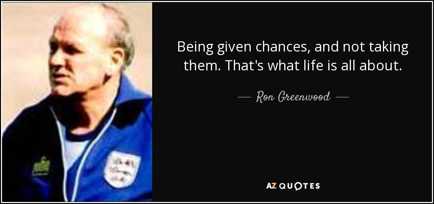Being given chances, and not taking them. That's what life is all about. - Ron Greenwood