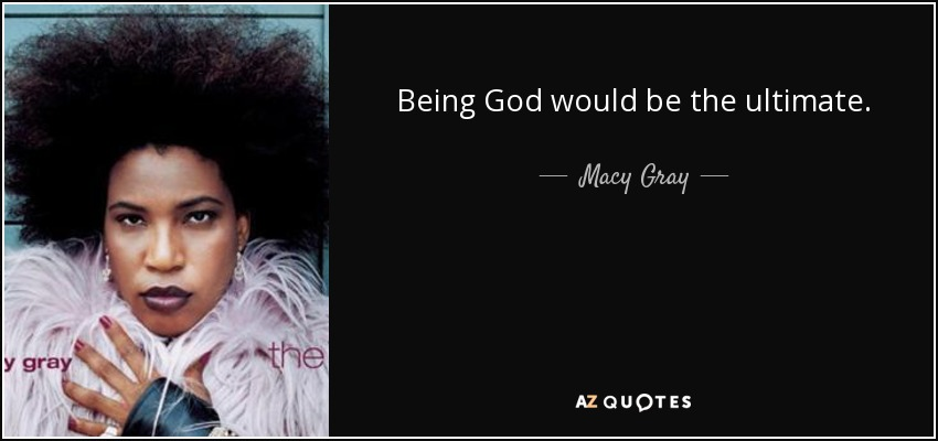 Being God would be the ultimate. - Macy Gray