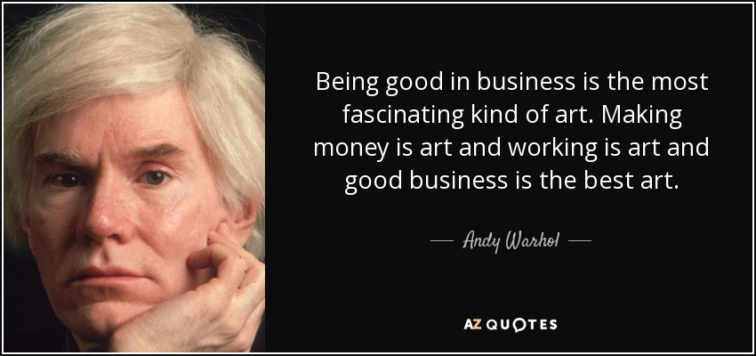 Being good in business is the most fascinating kind of art. Making money is art and working is art and good business is the best art. - Andy Warhol