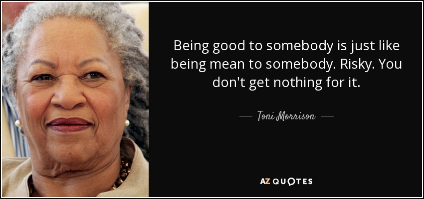 Being good to somebody is just like being mean to somebody. Risky. You don't get nothing for it. - Toni Morrison