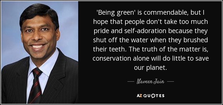 'Being green' is commendable, but I hope that people don't take too much pride and self-adoration because they shut off the water when they brushed their teeth. The truth of the matter is, conservation alone will do little to save our planet. - Naveen Jain