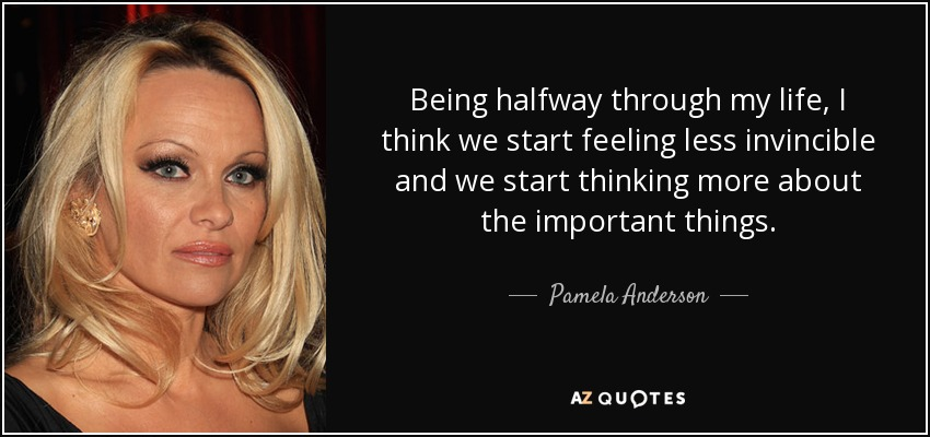 Being halfway through my life, I think we start feeling less invincible and we start thinking more about the important things. - Pamela Anderson