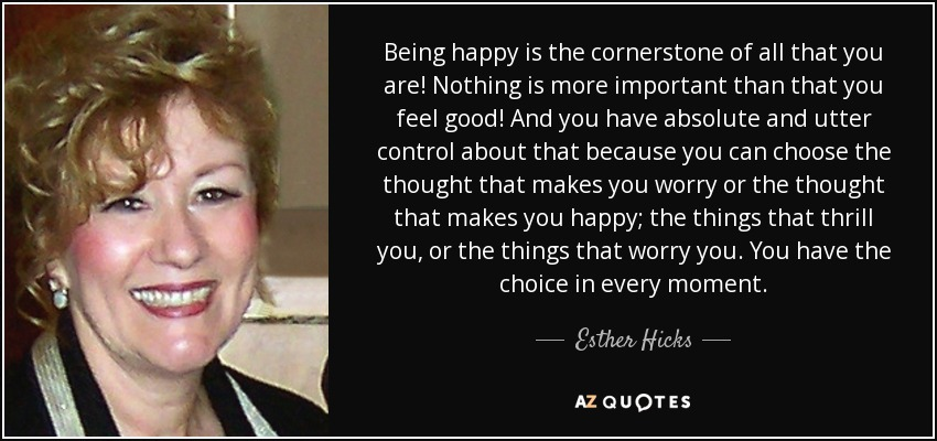 Being happy is the cornerstone of all that you are! Nothing is more important than that you feel good! And you have absolute and utter control about that because you can choose the thought that makes you worry or the thought that makes you happy; the things that thrill you, or the things that worry you. You have the choice in every moment. - Esther Hicks