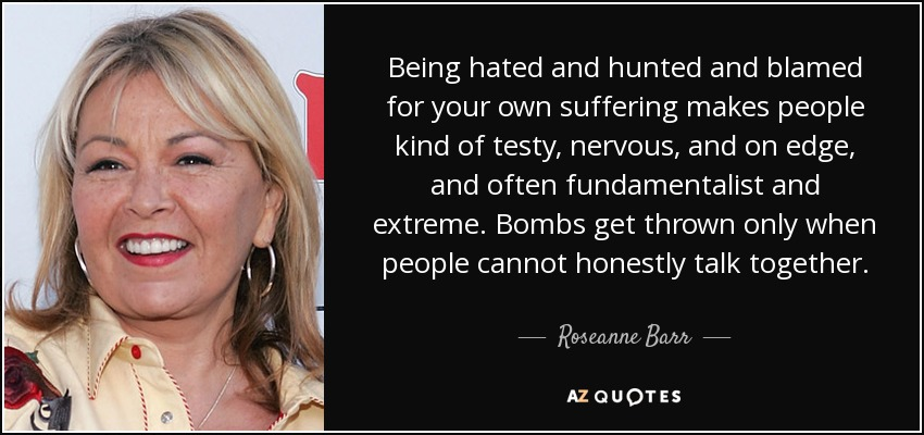Being hated and hunted and blamed for your own suffering makes people kind of testy, nervous, and on edge, and often fundamentalist and extreme. Bombs get thrown only when people cannot honestly talk together. - Roseanne Barr