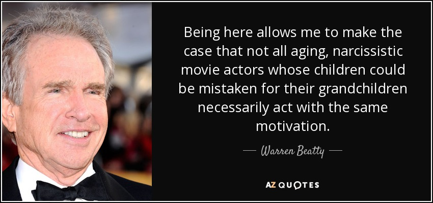 Being here allows me to make the case that not all aging, narcissistic movie actors whose children could be mistaken for their grandchildren necessarily act with the same motivation. - Warren Beatty