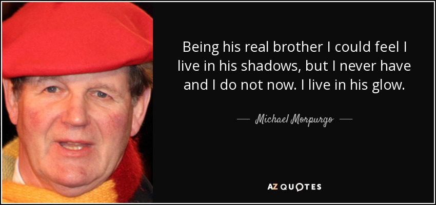 Being his real brother I could feel I live in his shadows, but I never have and I do not now. I live in his glow. - Michael Morpurgo